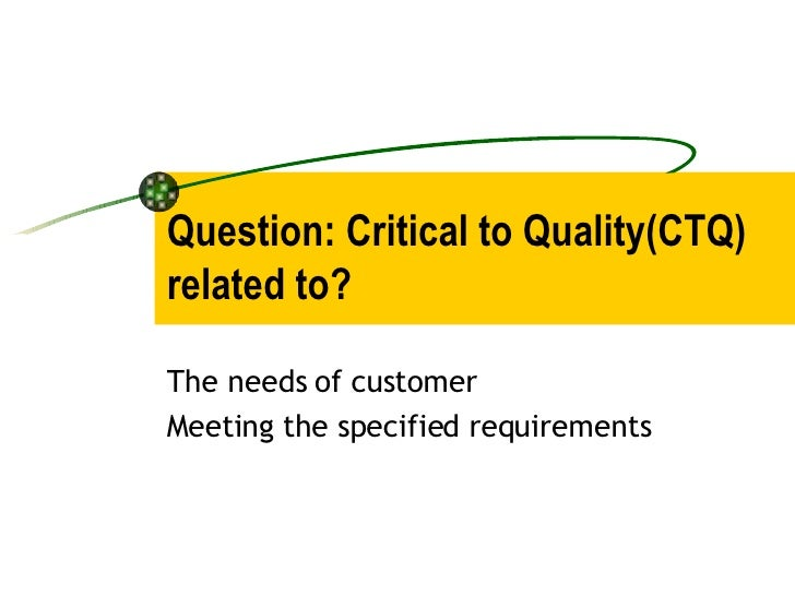 Question: Critical to Quality(CTQ) related to? The needs of customer  Meeting the specified requirements