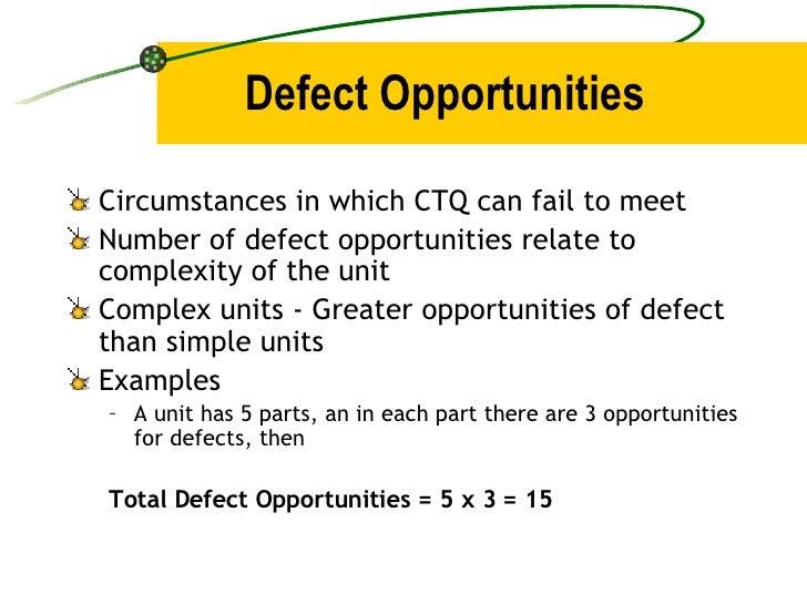Defect Opportunities <ul><li>Circumstances in which CTQ can fail to meet </li></ul><ul><li>Number of defect opportunities ...