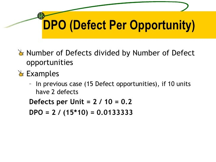 DPO (Defect Per Opportunity) <ul><li>Number of Defects divided by Number of Defect opportunities </li></ul><ul><li>Example...
