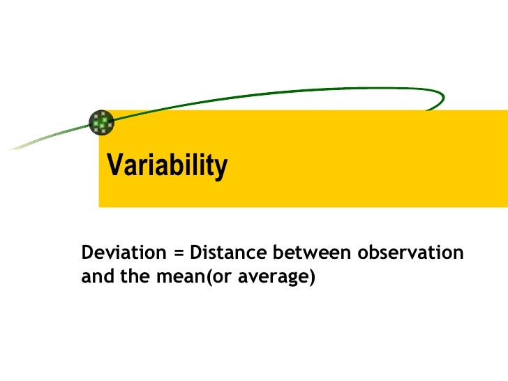 Variability Deviation = Distance between observation and the mean(or average)