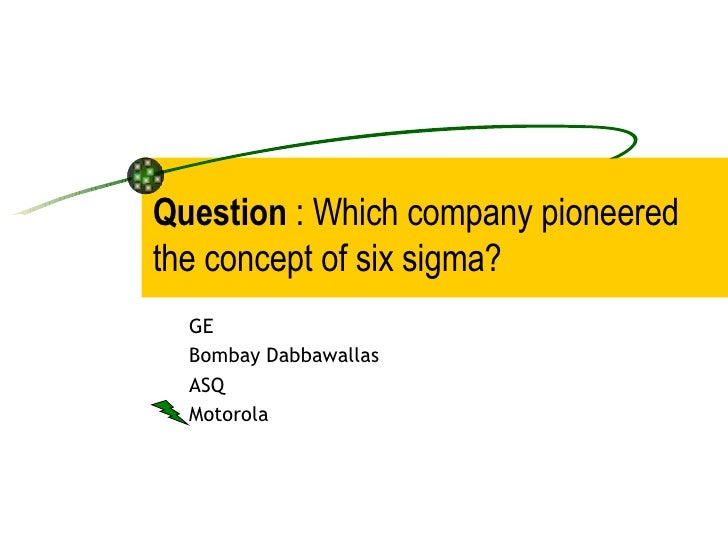 Question  : Which company pioneered the concept of six sigma? GE Bombay Dabbawallas ASQ Motorola