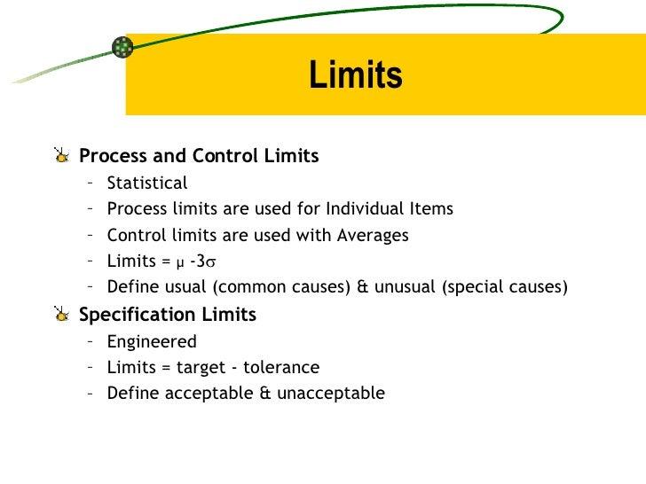 Limits <ul><li>Process and Control Limits </li></ul><ul><ul><li>Statistical </li></ul></ul><ul><ul><li>Process limits are ...