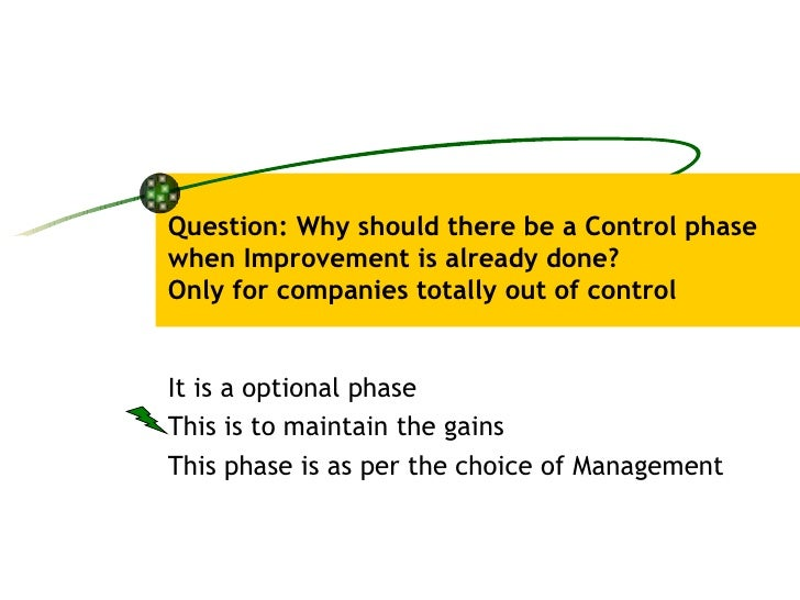 Question: Why should there be a Control phase when Improvement is already done? Only for companies totally out of control ...
