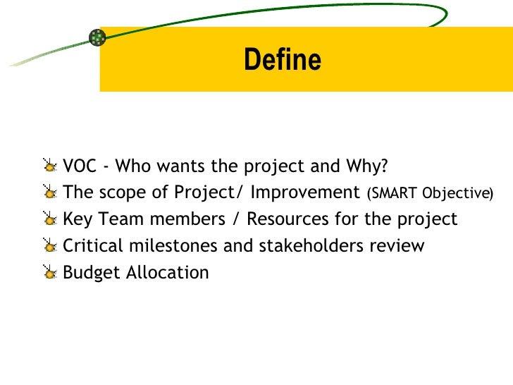 Define <ul><li>VOC - Who wants the project and Why? </li></ul><ul><li>The scope of Project/ Improvement  (SMART Objective)...