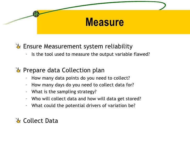 Measure <ul><li>Ensure Measurement system reliability </li></ul><ul><ul><li>Is the tool used to measure the output variabl...