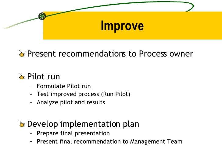 Improve <ul><li>Present recommendations to Process owner </li></ul><ul><li>Pilot run </li></ul><ul><ul><li>Formulate Pilot...