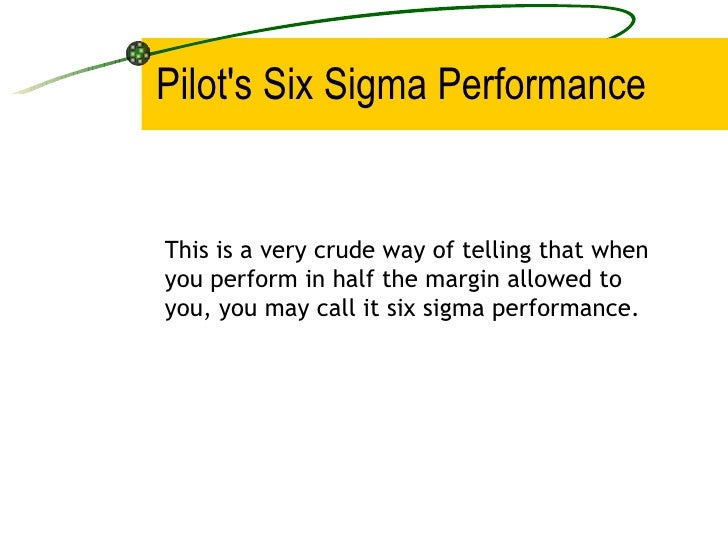 Pilot's Six Sigma Performance This is a very crude way of telling that when you perform in half the margin allowed to you,...