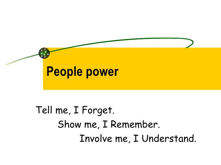 People power Tell me, I Forget.  Show me, I Remember. Involve me, I Understand.