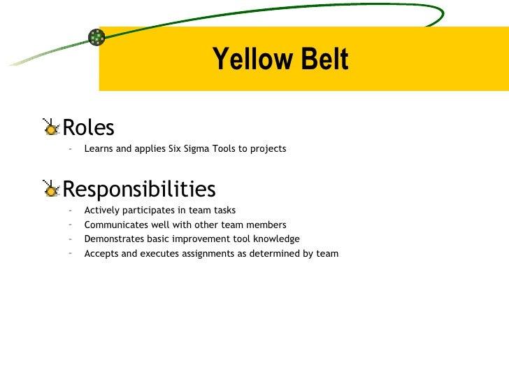 Yellow Belt <ul><li>Roles </li></ul><ul><ul><li>Learns and applies Six Sigma Tools to projects </li></ul></ul><ul><li>Resp...