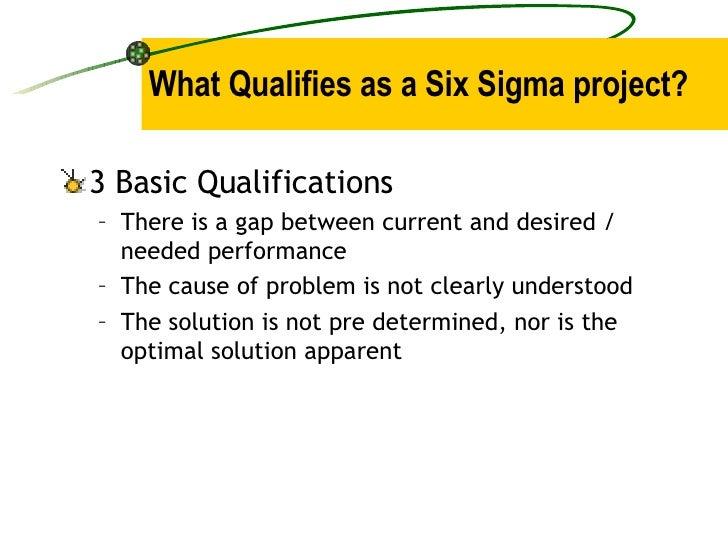 What Qualifies as a Six Sigma project? <ul><li>3 Basic Qualifications </li></ul><ul><ul><li>There is a gap between current...