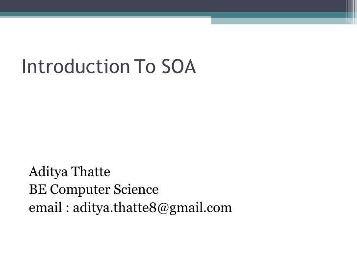 Introduction To SOA <ul><li>Aditya Thatte </li></ul><ul><li>BE Computer Science </li></ul><ul><li>email : aditya.thatte8@g...