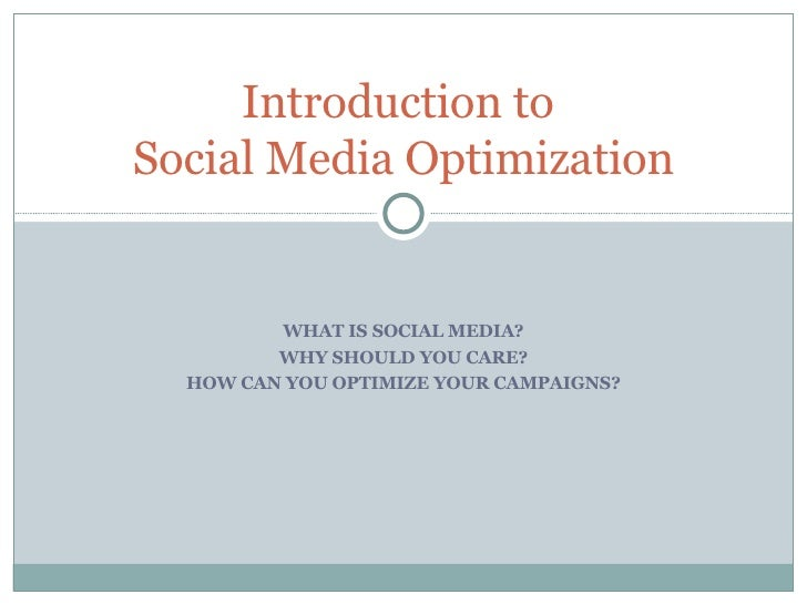 WHAT IS SOCIAL MEDIA? WHY SHOULD YOU CARE? HOW CAN YOU OPTIMIZE YOUR CAMPAIGNS? Introduction to  Social Media Optimization