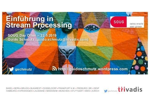 gschmutz Einführung in Stream Processing SOUG Day Olten – 22.5.2019 Guido Schmutz (guido.schmutz@trivadis.com) gschmutz ht...