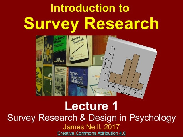 Lecture 1 Survey Research & Design in Psychology James Neill, 2017 Creative Commons Attribution 4.0 Introduction to Survey...