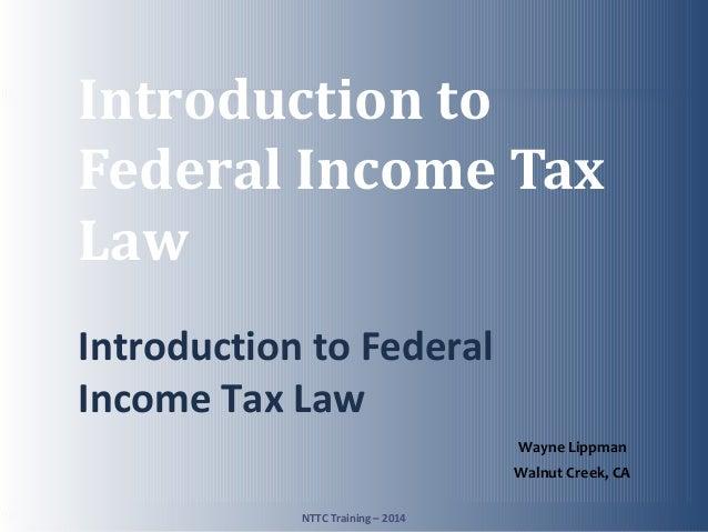 TAX-AIDE Introduction to Federal Income Tax Law Introduction to Federal Income Tax Law NTTC Training – 2014 1 Wayne Lippma...