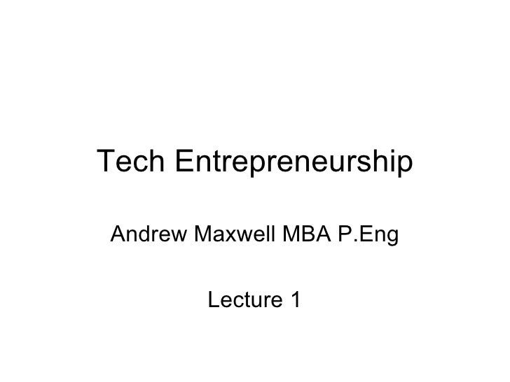 Tech Entrepreneurship Andrew Maxwell MBA P.Eng Lecture 1