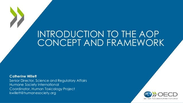 INTRODUCTION TO THE AOP CONCEPT AND FRAMEWORK Catherine Willett Senior Director, Science and Regulatory Affairs Humane Soc...