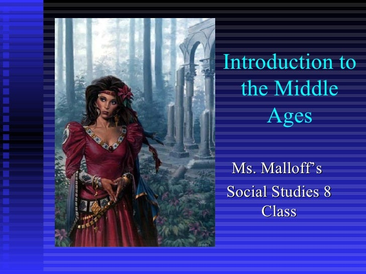 Introduction to the Middle Ages Ms. Malloff's  Social Studies 8 Class