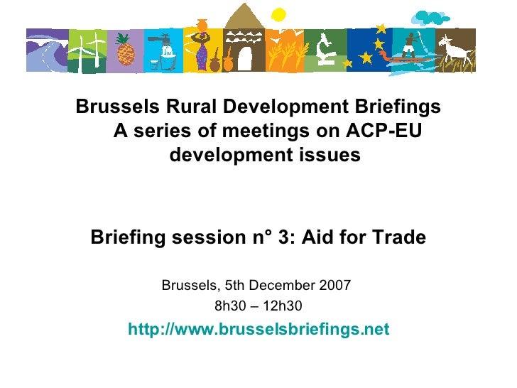 <ul><li>Brussels Rural Development Briefings A series of meetings on ACP-EU development issues   </li></ul><ul><li>Briefin...