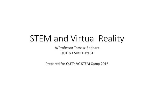 STEM and Virtual Reality A/Professor Tomasz Bednarz QUT & CSIRO Data61 Prepared for QUT's VC STEM Camp 2016