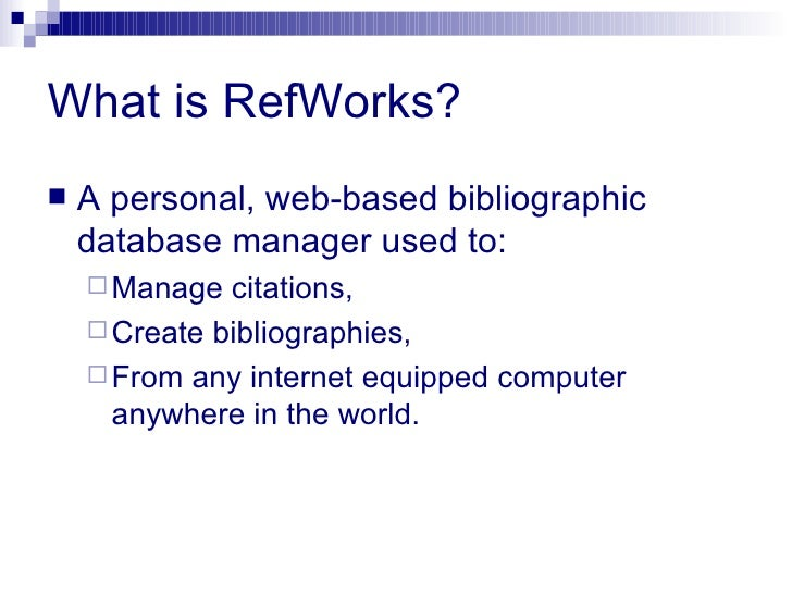 What is RefWorks? <ul><li>A personal, web-based bibliographic database manager used to: </li></ul><ul><ul><li>Manage citat...