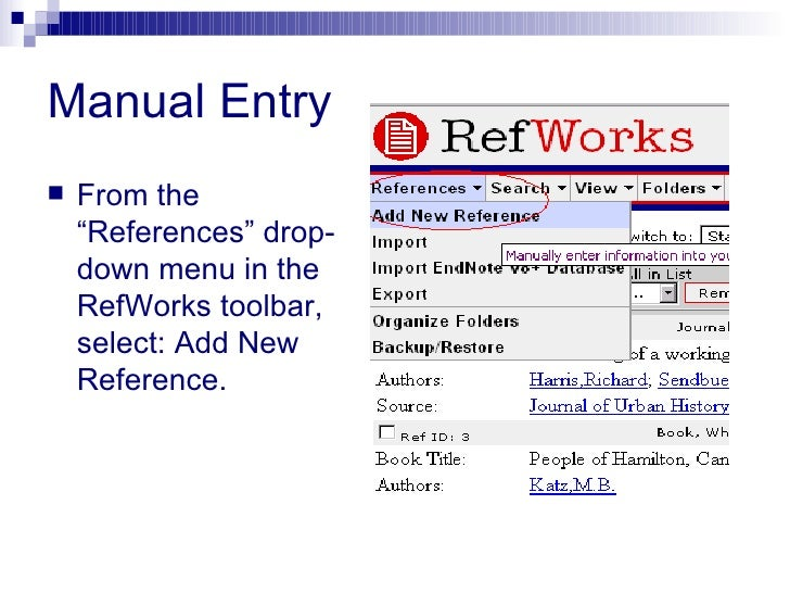 """Manual Entry <ul><li>From the """"References"""" drop-down menu in the RefWorks toolbar, select: Add New Reference. </li></ul>"""