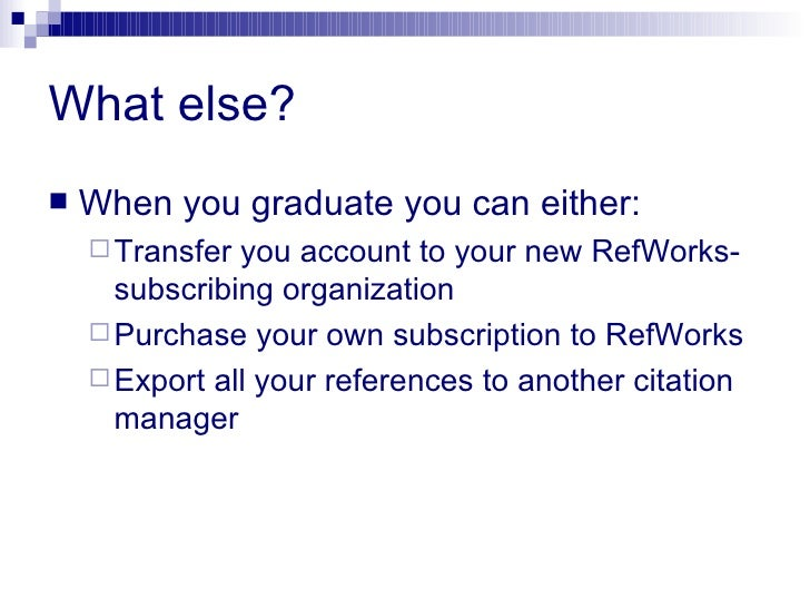 What else? <ul><li>When you graduate you can either: </li></ul><ul><ul><li>Transfer you account to your new RefWorks-subsc...