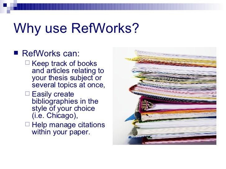 Why use RefWorks? <ul><li>RefWorks can: </li></ul><ul><ul><li>Keep track of books and articles relating to your thesis sub...