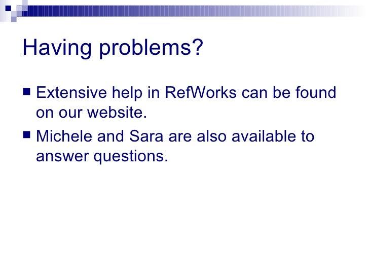 Having problems? <ul><li>Extensive help in RefWorks can be found on our website. </li></ul><ul><li>Michele and Sara are al...