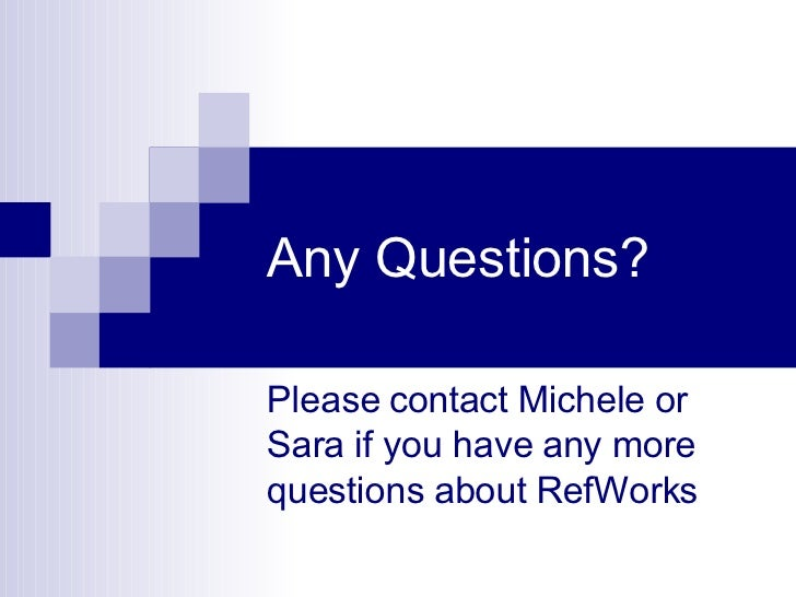 Any Questions? Please contact Michele or Sara if you have any more questions about RefWorks