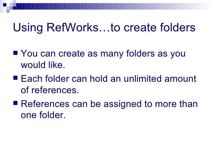 Using RefWorks…to create folders <ul><li>You can create as many folders as you would like. </li></ul><ul><li>Each folder c...