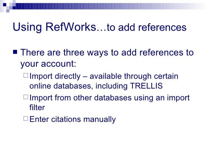 Using RefWorks …to add references <ul><li>There are three ways to add references to your account: </li></ul><ul><ul><li>Im...