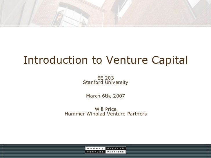 Introduction to Venture Capital EE 203 Stanford University March 6th, 2007 Will Price Hummer Winblad Venture Partners