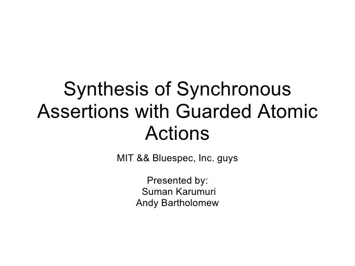 Synthesis of Synchronous Assertions with Guarded Atomic Actions MIT && Bluespec, Inc. guys Presented by: Suman Karumuri An...