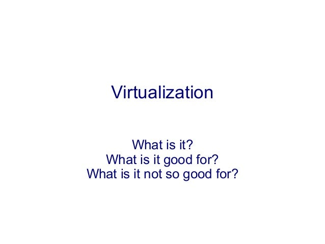 VirtualizationWhat is it?What is it good for?What is it not so good for?