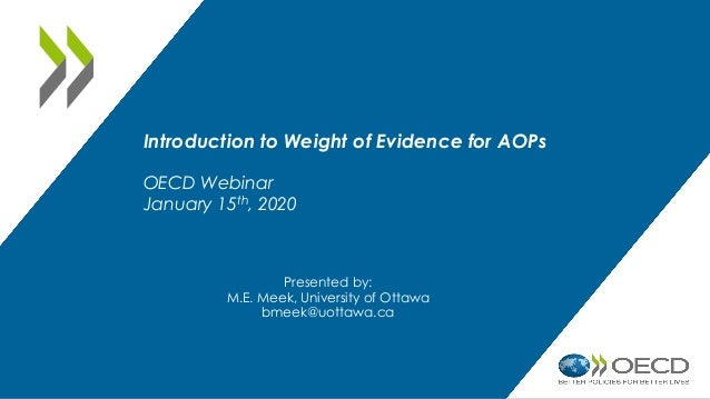 Introduction to Weight of Evidence for AOPs OECD Webinar January 15th, 2020 Presented by: M.E. Meek, University of Ottawa ...
