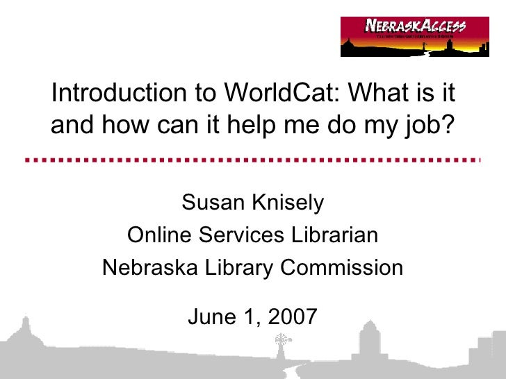 Introduction to WorldCat: What is it and how can it help me do my job? Susan Knisely Online Services Librarian Nebraska Li...