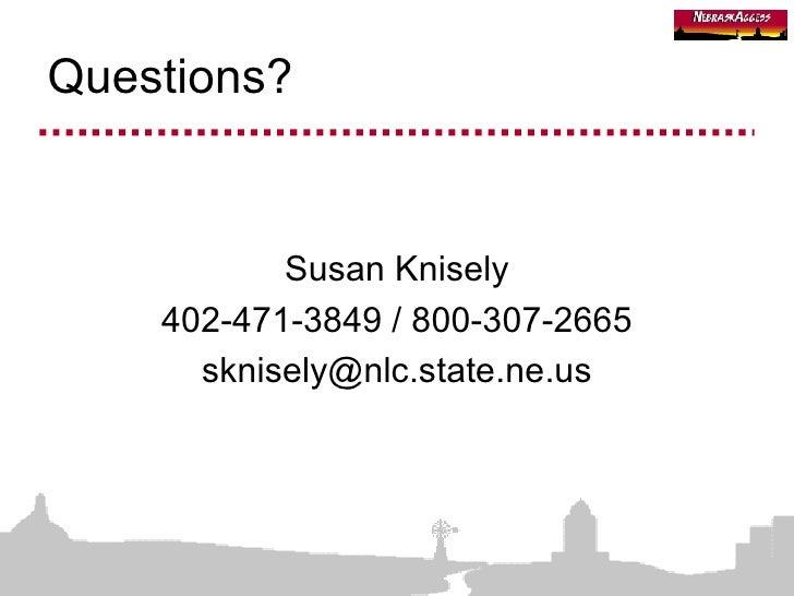 Questions? <ul><li>Susan Knisely </li></ul><ul><li>402-471-3849 / 800-307-2665 </li></ul><ul><li>[email_address] </li></ul>