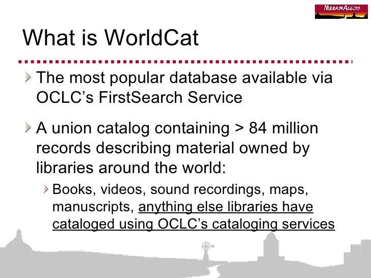 What is WorldCat <ul><li>The most popular database available via OCLC's FirstSearch Service </li></ul><ul><li>A union cata...
