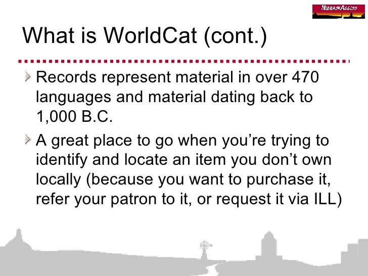 What is WorldCat (cont.) <ul><li>Records represent material in over 470 languages and material dating back to 1,000 B.C. <...