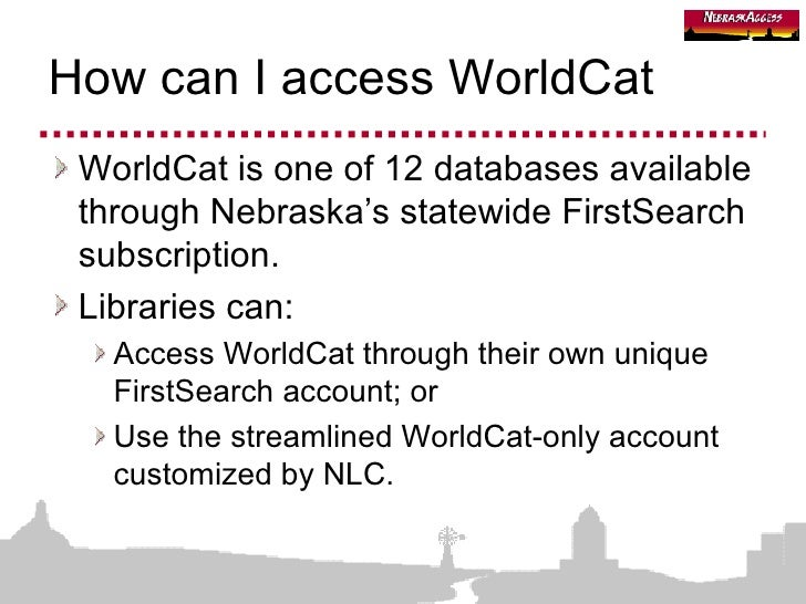 How can I access WorldCat <ul><li>WorldCat is one of 12 databases available through Nebraska's statewide FirstSearch subsc...