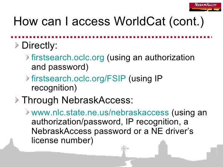 How can I access WorldCat (cont.) <ul><li>Directly: </li></ul><ul><ul><li>firstsearch.oclc.org  (using an authorization an...