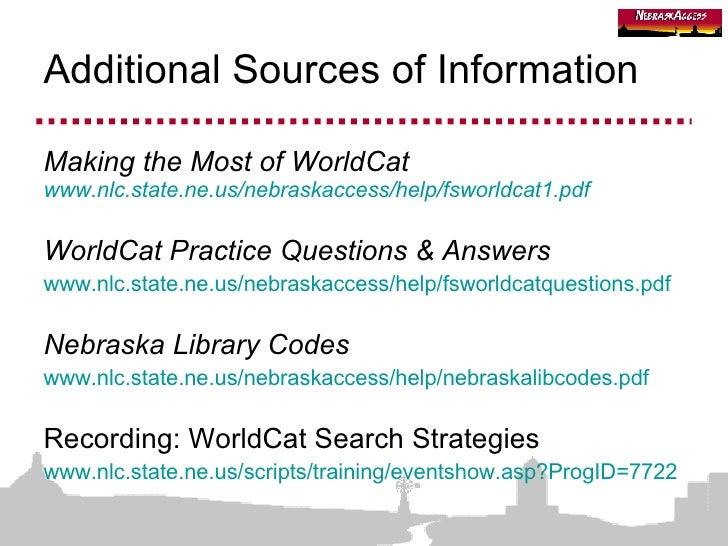 Additional Sources of Information <ul><li>Making the Most of WorldCat www.nlc.state.ne.us/nebraskaccess/help/fsworldcat1.p...