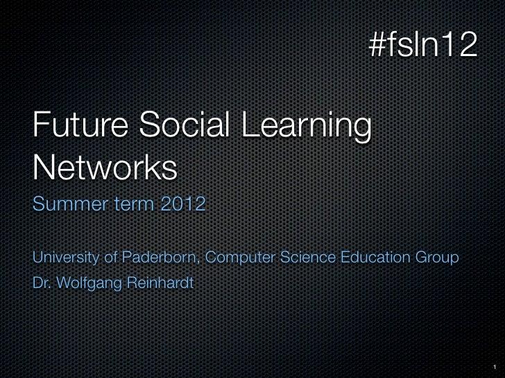 #fsln12Future Social LearningNetworksSummer term 2012University of Paderborn, Computer Science Education GroupDr. Wolfgang...