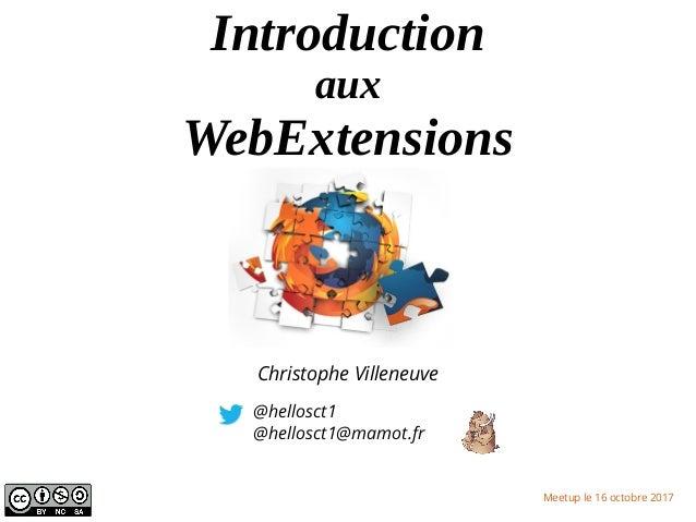 Introduction aux WebExtensions @hellosct1 @hellosct1@mamot.fr Meetup le 16 octobre 2017 Christophe Villeneuve