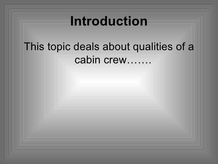 Introduction <ul><li>This topic deals about qualities of a cabin crew……. </li></ul>