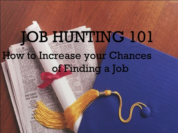 JOB HUNTING 101   How to Increase your Chances  of Finding a Job