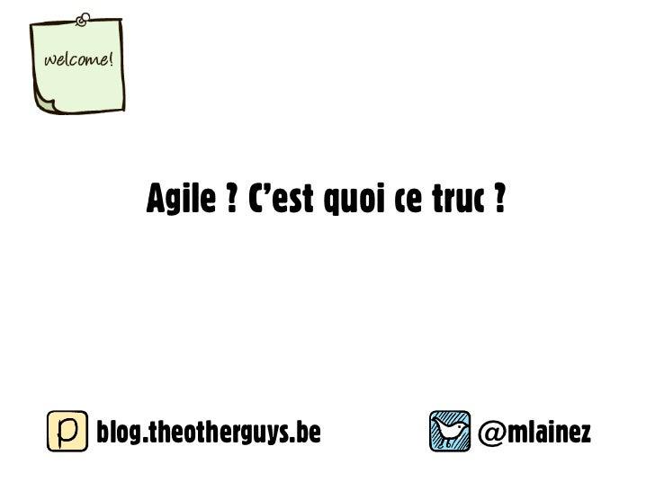 Agile ? C'est quoi ce truc ?blog.theotherguys.be         @mlainez