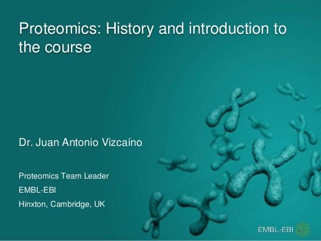 Proteomics: History and introduction to the course Dr. Juan Antonio Vizcaíno Proteomics Team Leader EMBL-EBI Hinxton, Camb...