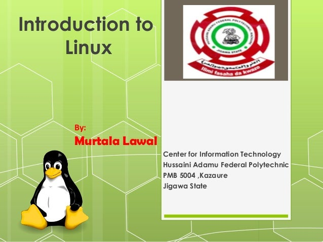 Introduction to Linux  By:  Murtala Lawal Center for Information Technology Hussaini Adamu Federal Polytechnic PMB 5004 ,K...